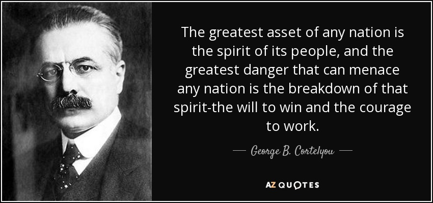 The greatest asset of any nation is the spirit of its people, and the greatest danger that can menace any nation is the breakdown of that spirit-the will to win and the courage to work. - George B. Cortelyou