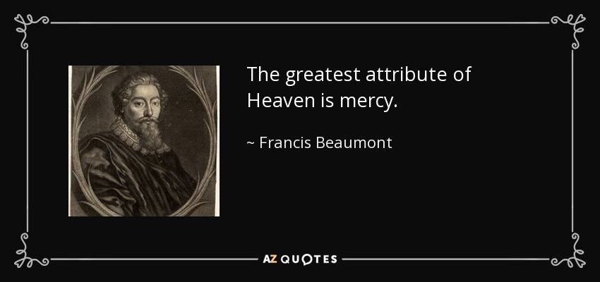 The greatest attribute of Heaven is mercy. - Francis Beaumont