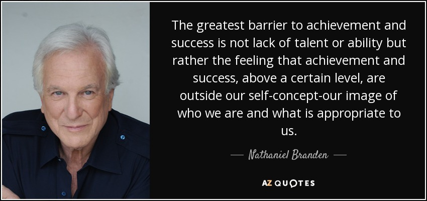 The greatest barrier to achievement and success is not lack of talent or ability but rather the feeling that achievement and success, above a certain level, are outside our self-concept-our image of who we are and what is appropriate to us. - Nathaniel Branden