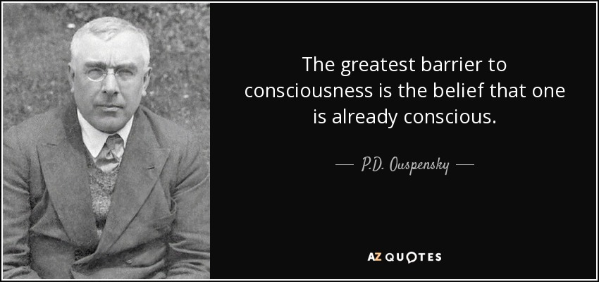 The greatest barrier to consciousness is the belief that one is already conscious. - P.D. Ouspensky
