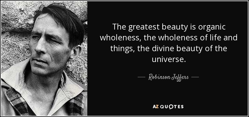 The greatest beauty is organic wholeness, the wholeness of life and things, the divine beauty of the universe. - Robinson Jeffers