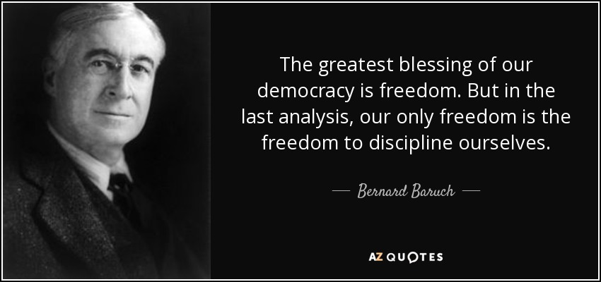 The greatest blessing of our democracy is freedom. But in the last analysis, our only freedom is the freedom to discipline ourselves. - Bernard Baruch