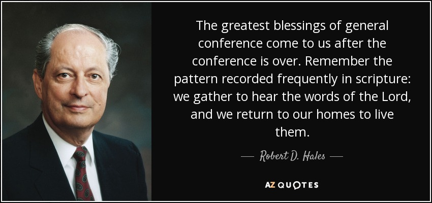 The greatest blessings of general conference come to us after the conference is over. Remember the pattern recorded frequently in scripture: we gather to hear the words of the Lord, and we return to our homes to live them. - Robert D. Hales