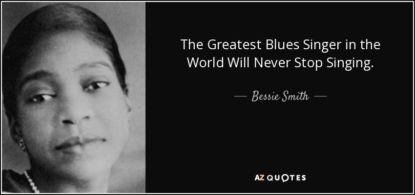 The Greatest Blues Singer in the World Will Never Stop Singing. - Bessie Smith