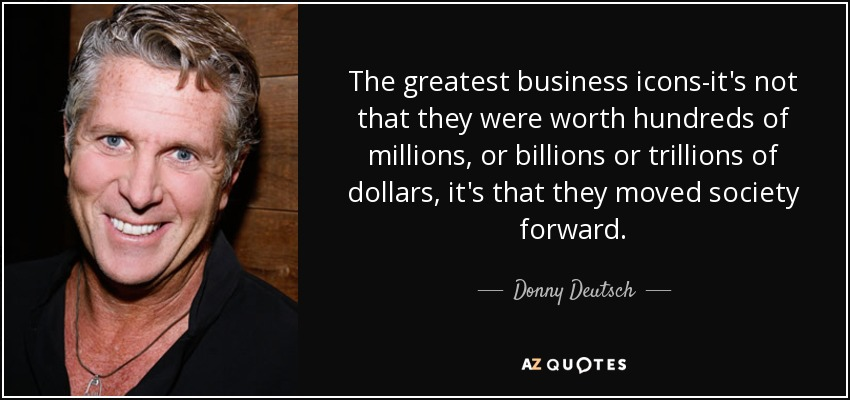 The greatest business icons-it's not that they were worth hundreds of millions, or billions or trillions of dollars, it's that they moved society forward. - Donny Deutsch