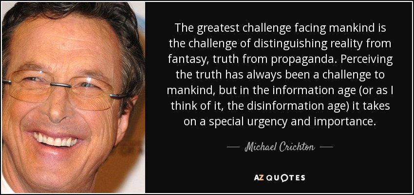 The greatest challenge facing mankind is the challenge of distinguishing reality from fantasy, truth from propaganda. Perceiving the truth has always been a challenge to mankind, but in the information age (or as I think of it, the disinformation age) it takes on a special urgency and importance. - Michael Crichton