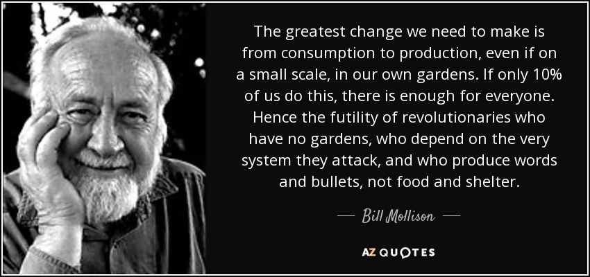 The greatest change we need to make is from consumption to production, even if on a small scale, in our own gardens. If only 10% of us do this, there is enough for everyone. Hence the futility of revolutionaries who have no gardens, who depend on the very system they attack, and who produce words and bullets, not food and shelter. - Bill Mollison