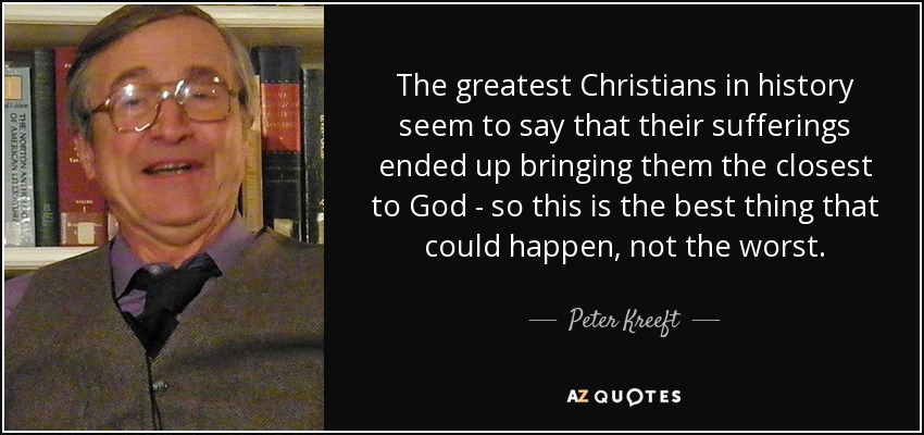 The greatest Christians in history seem to say that their sufferings ended up bringing them the closest to God - so this is the best thing that could happen, not the worst. - Peter Kreeft
