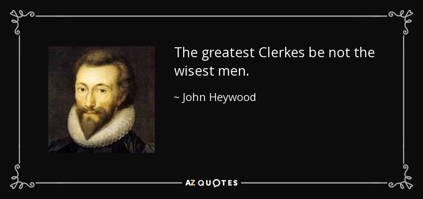 The greatest Clerkes be not the wisest men. - John Heywood