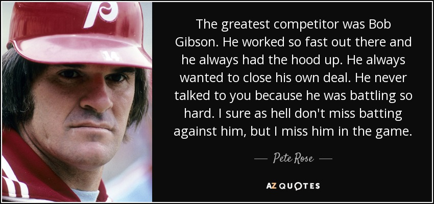 The greatest competitor was Bob Gibson. He worked so fast out there and he always had the hood up. He always wanted to close his own deal. He never talked to you because he was battling so hard. I sure as hell don't miss batting against him, but I miss him in the game. - Pete Rose