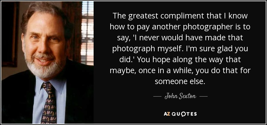 The greatest compliment that I know how to pay another photographer is to say, 'I never would have made that photograph myself. I'm sure glad you did.' You hope along the way that maybe, once in a while, you do that for someone else. - John Sexton