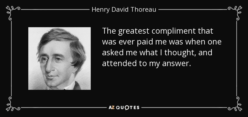 The greatest compliment that was ever paid me was when one asked me what I thought, and attended to my answer. - Henry David Thoreau
