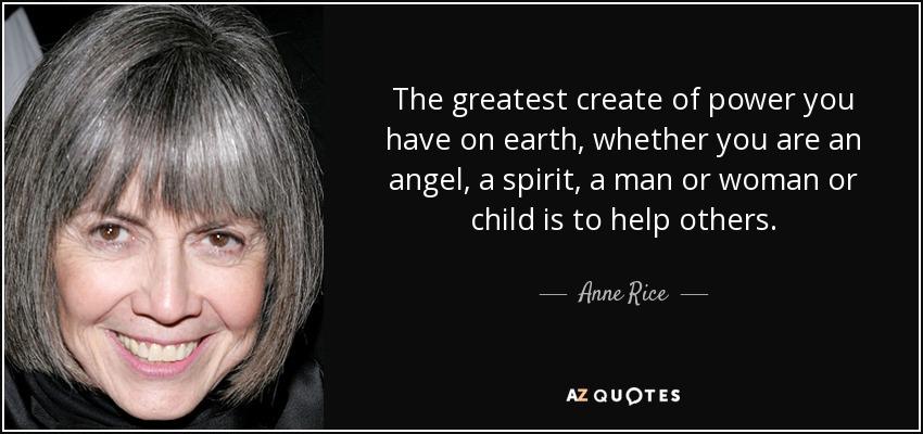 The greatest create of power you have on earth, whether you are an angel, a spirit, a man or woman or child is to help others. - Anne Rice