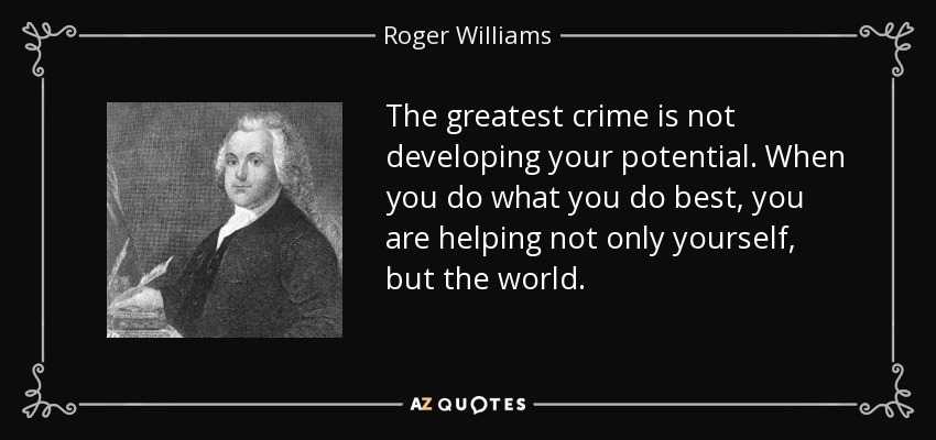 The greatest crime is not developing your potential. When you do what you do best, you are helping not only yourself, but the world. - Roger Williams
