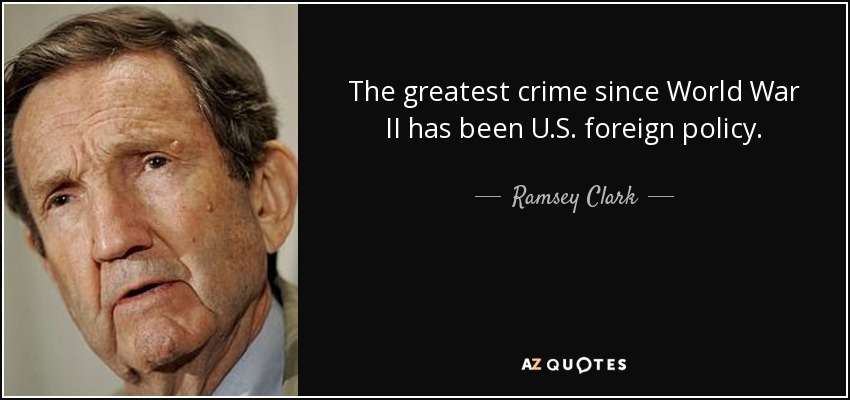 The greatest crime since World War II has been U.S. foreign policy. - Ramsey Clark