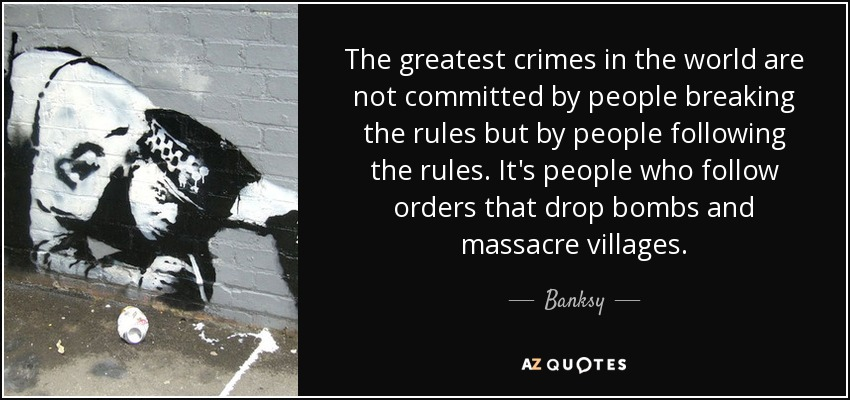 The greatest crimes in the world are not committed by people breaking the rules but by people following the rules. It's people who follow orders that drop bombs and massacre villages. - Banksy