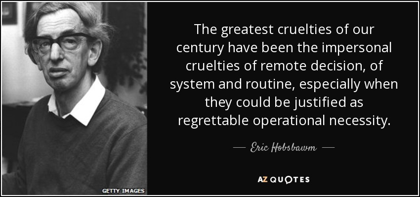 The greatest cruelties of our century have been the impersonal cruelties of remote decision, of system and routine, especially when they could be justified as regrettable operational necessity. - Eric Hobsbawm