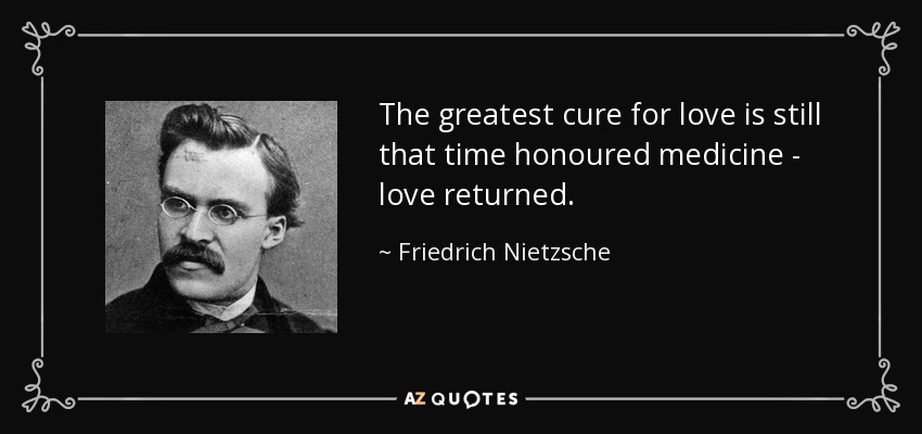 The greatest cure for love is still that time honoured medicine - love returned. - Friedrich Nietzsche