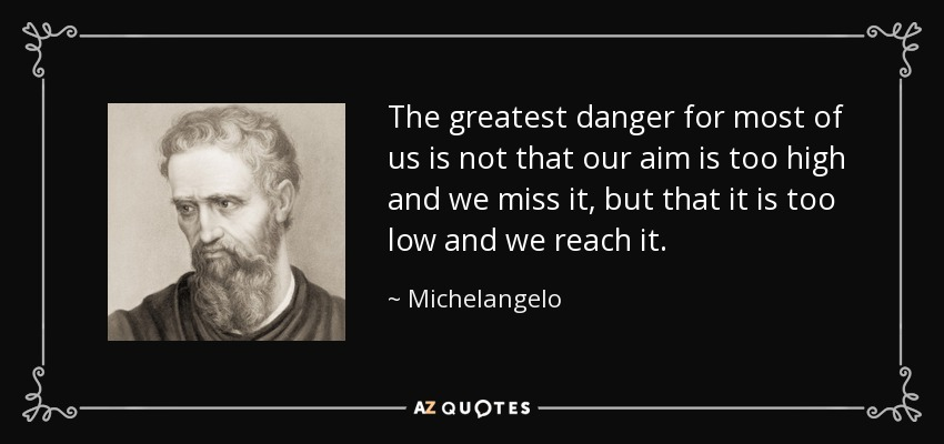 The greatest danger for most of us is not that our aim is too high and we miss it, but that it is too low and we reach it. - Michelangelo