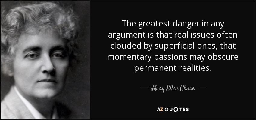 The greatest danger in any argument is that real issues often clouded by superficial ones, that momentary passions may obscure permanent realities. - Mary Ellen Chase