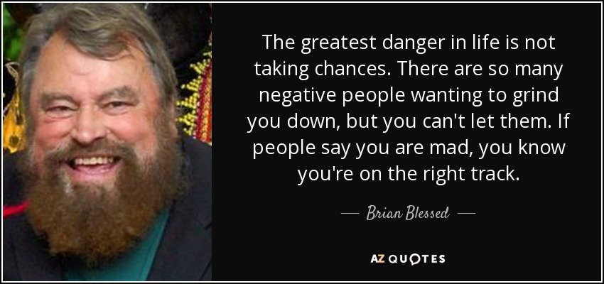 Brian Blessed Quote The Greatest Danger In Life Is Not Taking