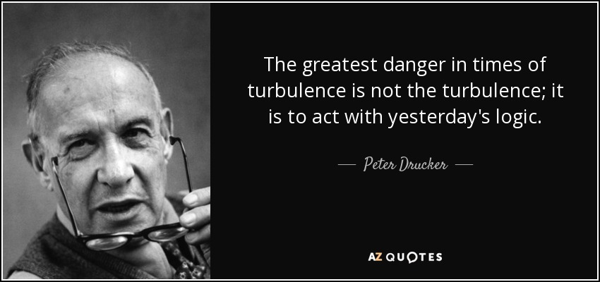 The greatest danger in times of turbulence is not the turbulence; it is to act with yesterday's logic. - Peter Drucker