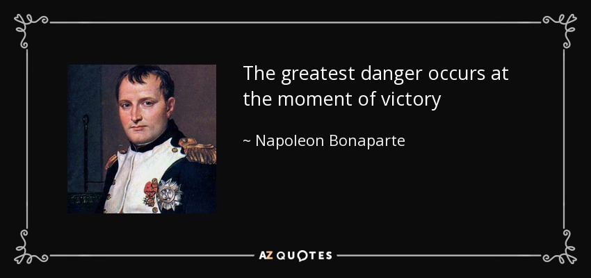 The greatest danger occurs at the moment of victory - Napoleon Bonaparte