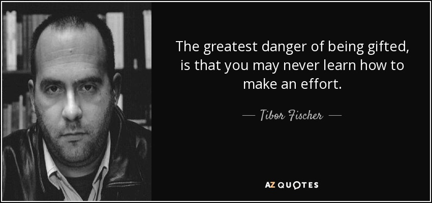 The greatest danger of being gifted, is that you may never learn how to make an effort. - Tibor Fischer