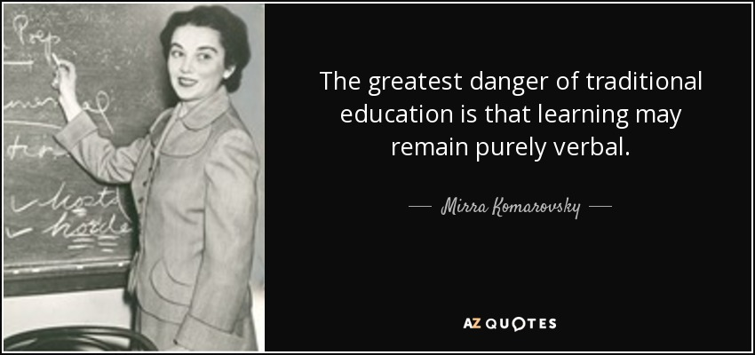 The greatest danger of traditional education is that learning may remain purely verbal. - Mirra Komarovsky