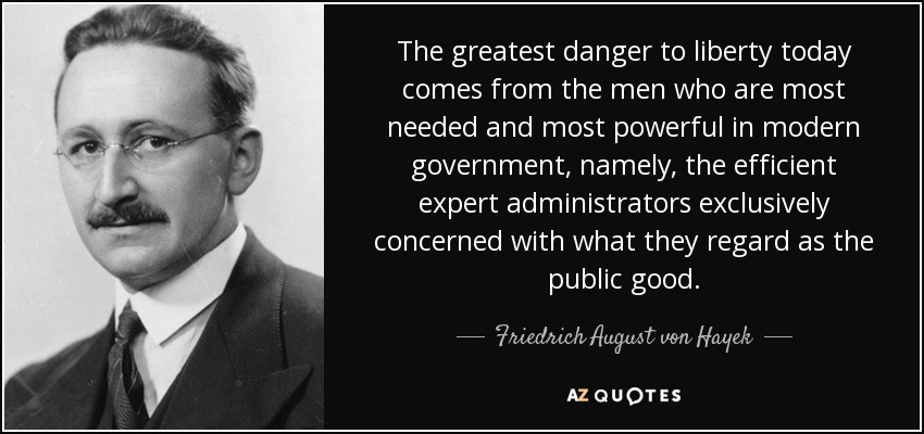 The greatest danger to liberty today comes from the men who are most needed and most powerful in modern government, namely, the efficient expert administrators exclusively concerned with what they regard as the public good. - Friedrich August von Hayek