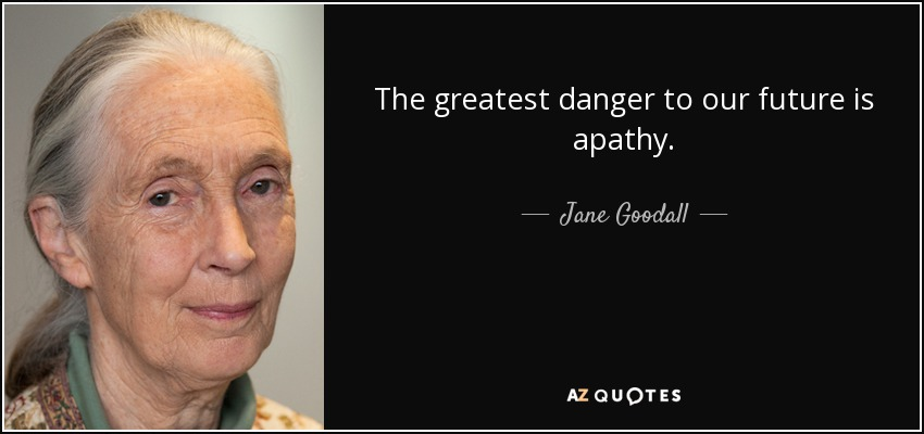 The greatest danger to our future is apathy. - Jane Goodall