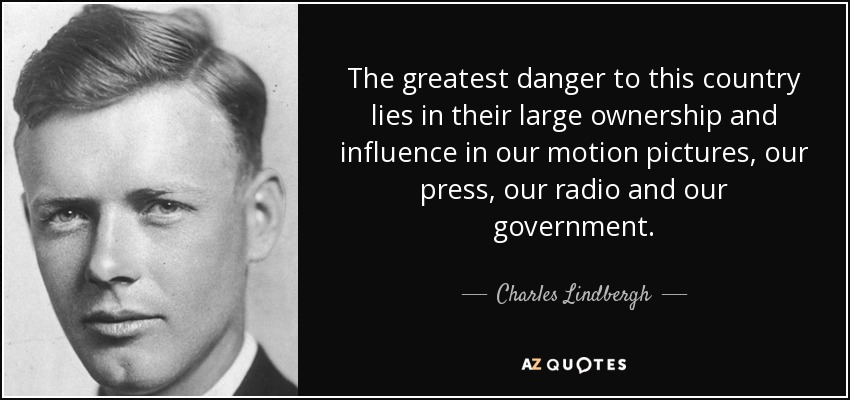 The greatest danger to this country lies in their large ownership and influence in our motion pictures, our press, our radio and our government. - Charles Lindbergh