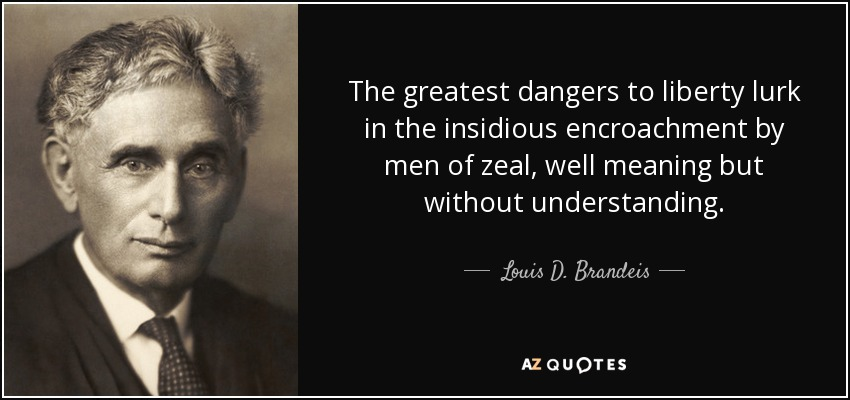 The greatest dangers to liberty lurk in the insidious encroachment by men of zeal, well meaning but without understanding. - Louis D. Brandeis