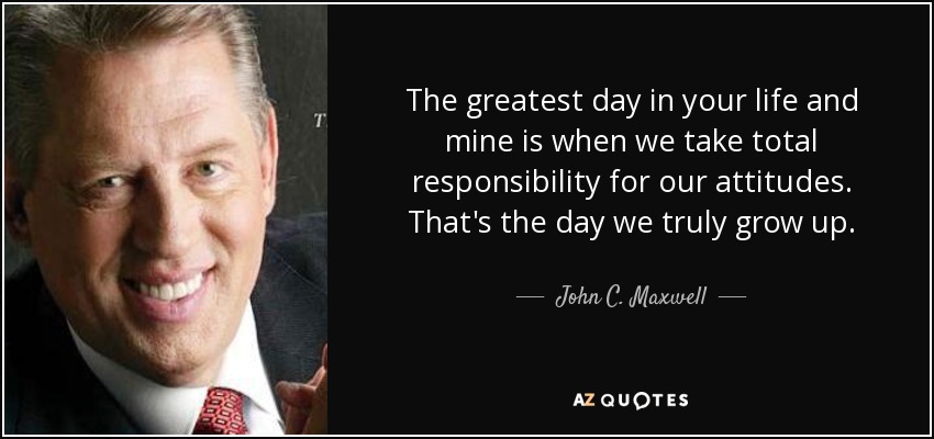 The greatest day in your life and mine is when we take total responsibility for our attitudes. That's the day we truly grow up. - John C. Maxwell