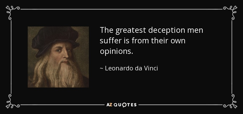 The greatest deception men suffer is from their own opinions. - Leonardo da Vinci
