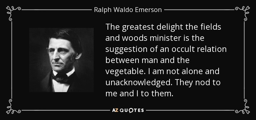 The greatest delight the fields and woods minister is the suggestion of an occult relation between man and the vegetable. I am not alone and unacknowledged. They nod to me and I to them. - Ralph Waldo Emerson