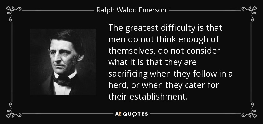 The greatest difficulty is that men do not think enough of themselves, do not consider what it is that they are sacrificing when they follow in a herd, or when they cater for their establishment. - Ralph Waldo Emerson