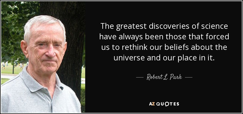 The greatest discoveries of science have always been those that forced us to rethink our beliefs about the universe and our place in it. - Robert L. Park