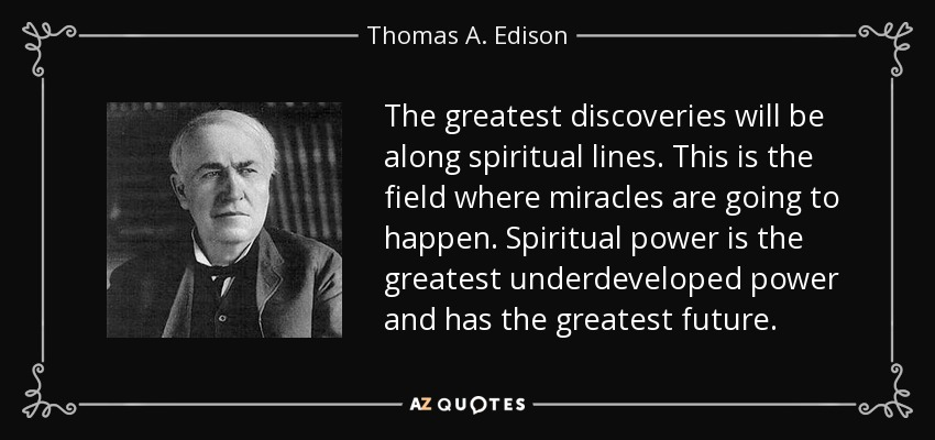 The greatest discoveries will be along spiritual lines. This is the field where miracles are going to happen. Spiritual power is the greatest underdeveloped power and has the greatest future. - Thomas A. Edison