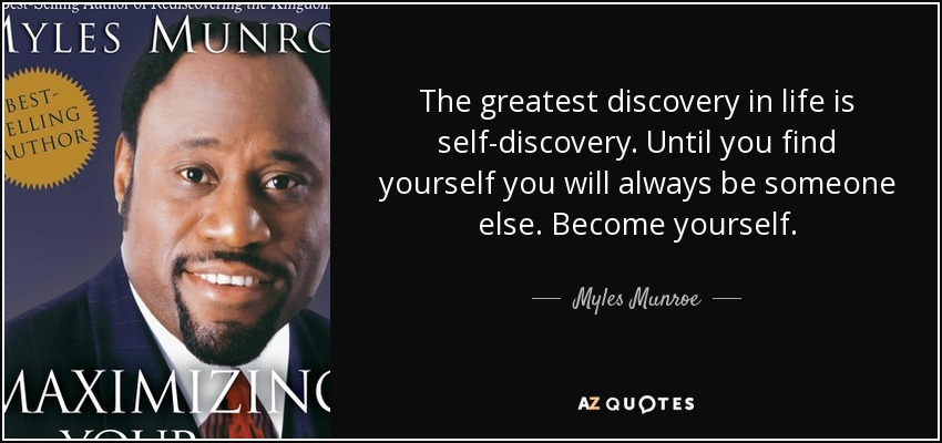 The greatest discovery in life is self-discovery. Until you find yourself you will always be someone else. Become yourself. - Myles Munroe
