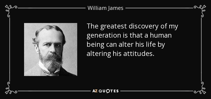 The greatest discovery of my generation is that a human being can alter his life by altering his attitudes. - William James