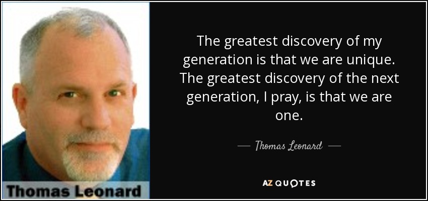The greatest discovery of my generation is that we are unique. The greatest discovery of the next generation, I pray, is that we are one. - Thomas Leonard