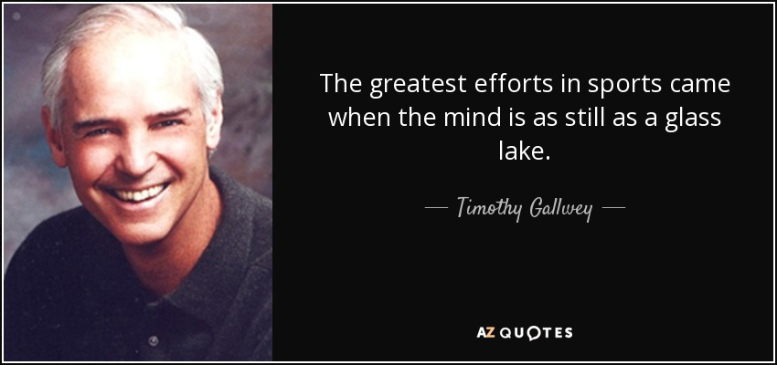 The greatest efforts in sports came when the mind is as still as a glass lake. - Timothy Gallwey