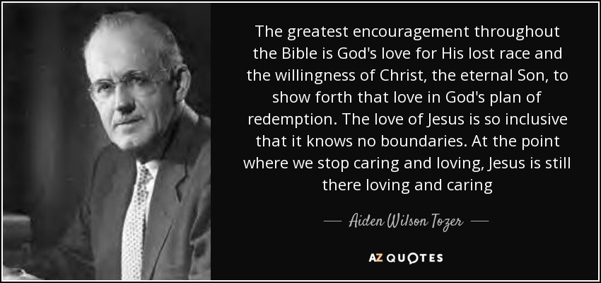 The greatest encouragement throughout the Bible is God's love for His lost race and the willingness of Christ, the eternal Son, to show forth that love in God's plan of redemption. The love of Jesus is so inclusive that it knows no boundaries. At the point where we stop caring and loving, Jesus is still there loving and caring - Aiden Wilson Tozer