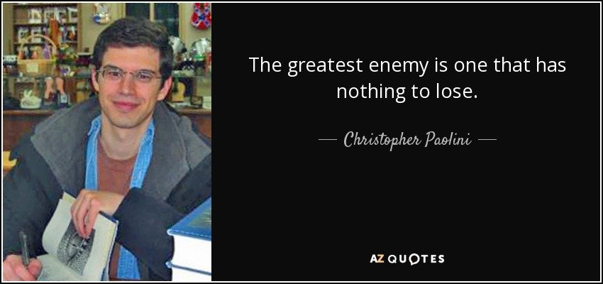 The greatest enemy is one that has nothing to lose. - Christopher Paolini