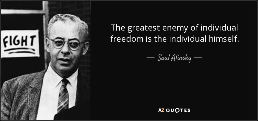 The greatest enemy of individual freedom is the individual himself. - Saul Alinsky
