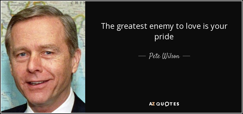 The greatest enemy to love is your pride - Pete Wilson