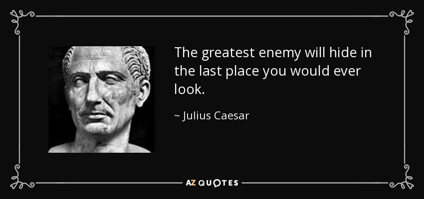 The greatest enemy will hide in the last place you would ever look. - Julius Caesar