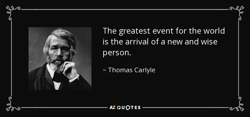 The greatest event for the world is the arrival of a new and wise person. - Thomas Carlyle
