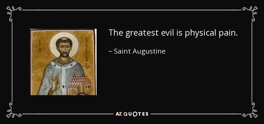 The greatest evil is physical pain. - Saint Augustine